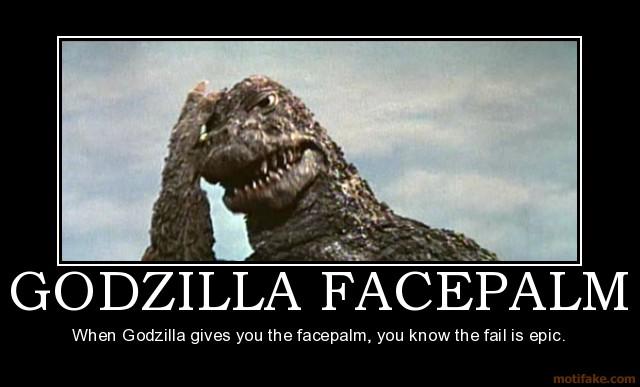 2003013-godzilla_facepalm_godzilla_facepalm_face_palm_epic_fail_demotivational_poster_1245384435.jpg