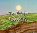 Too Hot for Fishcicles